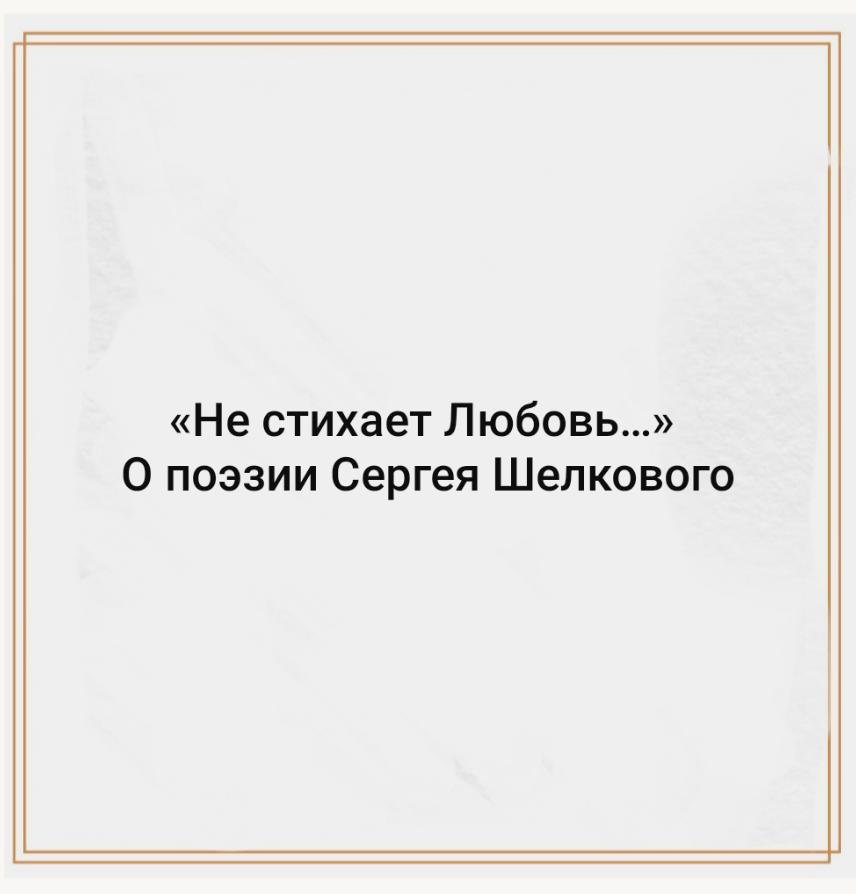 «Не стихает Любовь…» О поэзии Сергея Шелкового