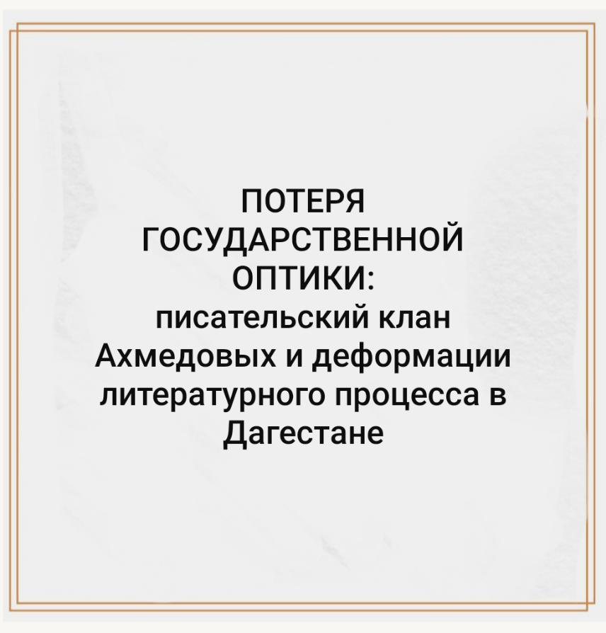 ПОТЕРЯ ГОСУДАРСТВЕННОЙ ОПТИКИ: писательский клан Ахмедовых и деформации литературного процесса в Дагестане