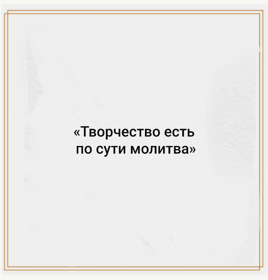 «Творчество есть по сути молитва»